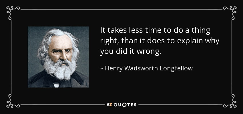 It takes less time to do a thing right, than it does to explain why you did it wrong. - Henry Wadsworth Longfellow
