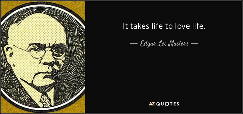 It takes life to love life. - Edgar Lee Masters