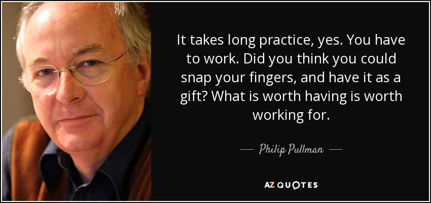 It takes long practice, yes. You have to work. Did you think you could snap your fingers, and have it as a gift? What is worth having is worth working for. - Philip Pullman
