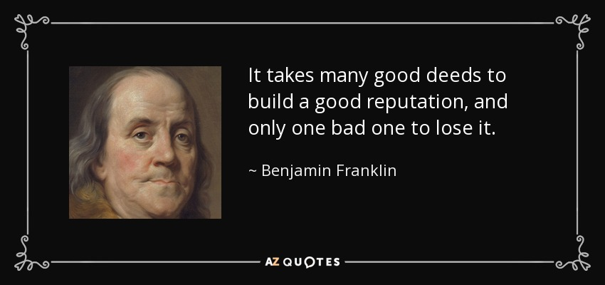 It takes many good deeds to build a good reputation, and only one bad one to lose it. - Benjamin Franklin
