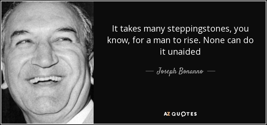It takes many steppingstones, you know, for a man to rise. None can do it unaided - Joseph Bonanno