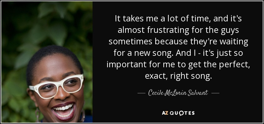 It takes me a lot of time, and it's almost frustrating for the guys sometimes because they're waiting for a new song. And I - it's just so important for me to get the perfect, exact, right song. - Cecile McLorin Salvant