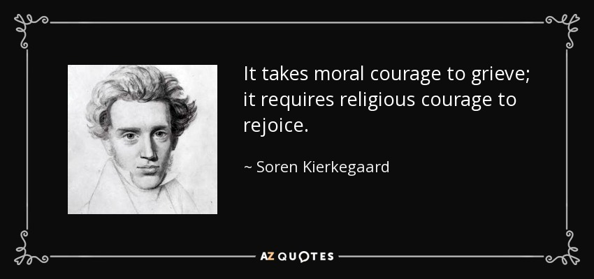 It takes moral courage to grieve; it requires religious courage to rejoice. - Soren Kierkegaard