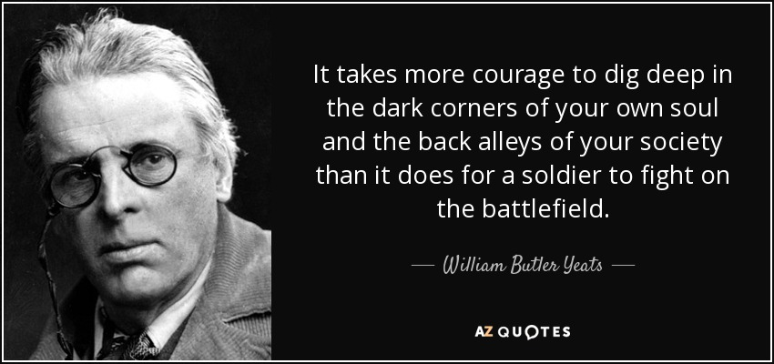 It takes more courage to dig deep in the dark corners of your own soul and the back alleys of your society than it does for a soldier to fight on the battlefield. - William Butler Yeats