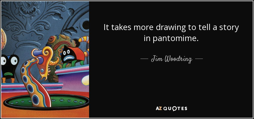 It takes more drawing to tell a story in pantomime. - Jim Woodring