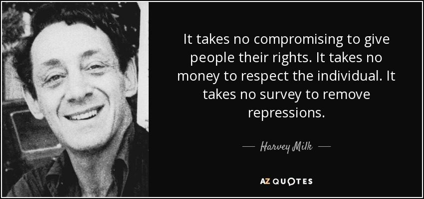 It takes no compromising to give people their rights. It takes no money to respect the individual. It takes no survey to remove repressions. - Harvey Milk