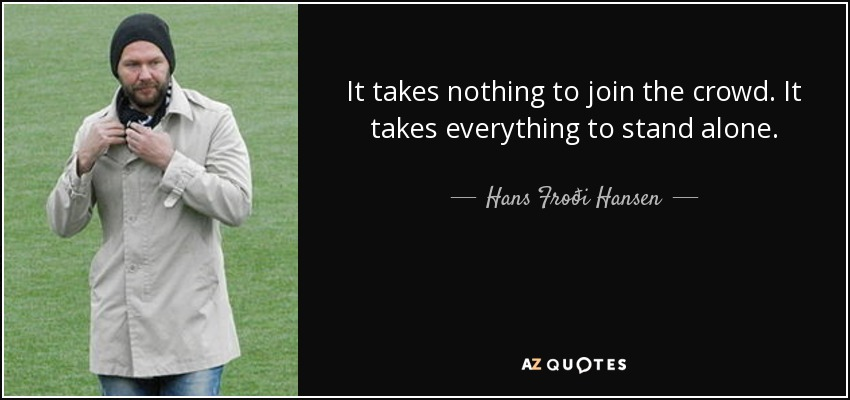 It takes nothing to join the crowd. It takes everything to stand alone. - Hans Froði Hansen