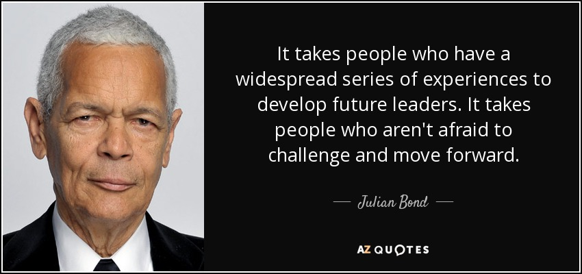 It takes people who have a widespread series of experiences to develop future leaders. It takes people who aren't afraid to challenge and move forward. - Julian Bond