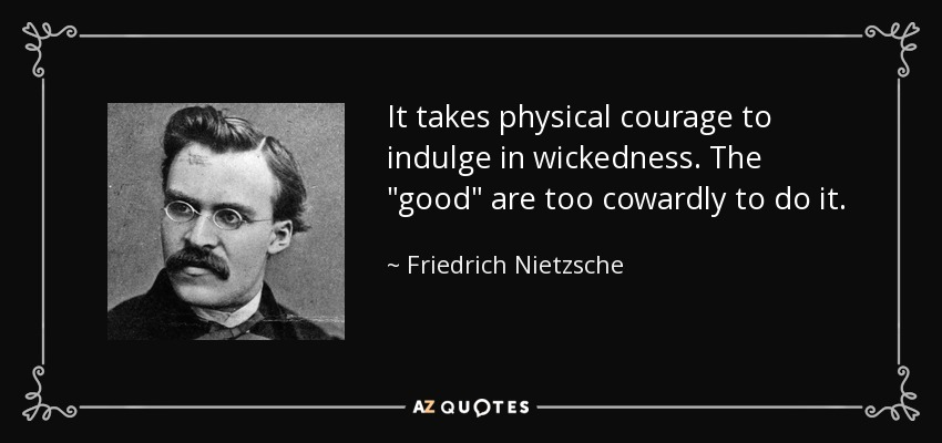It takes physical courage to indulge in wickedness. The