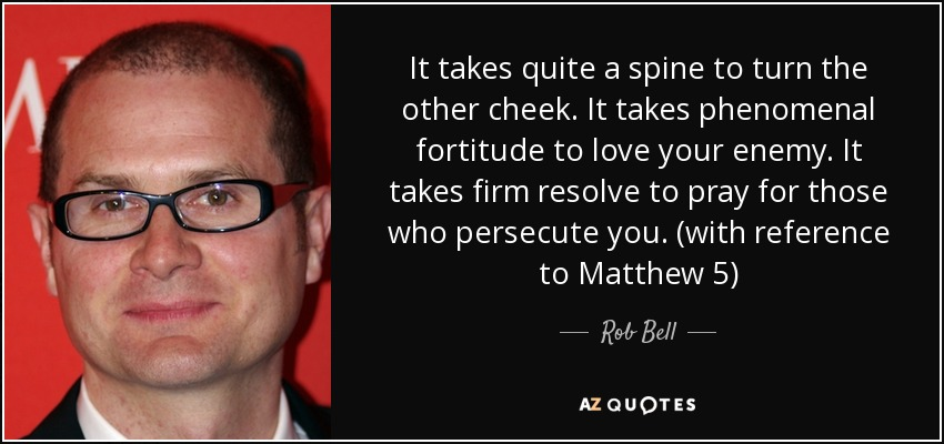 It takes quite a spine to turn the other cheek. It takes phenomenal fortitude to love your enemy. It takes firm resolve to pray for those who persecute you. (with reference to Matthew 5) - Rob Bell