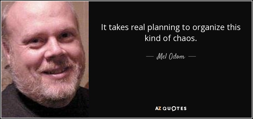 It takes real planning to organize this kind of chaos. - Mel Odom
