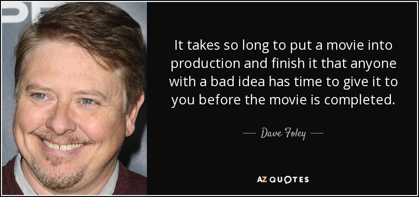 It takes so long to put a movie into production and finish it that anyone with a bad idea has time to give it to you before the movie is completed. - Dave Foley