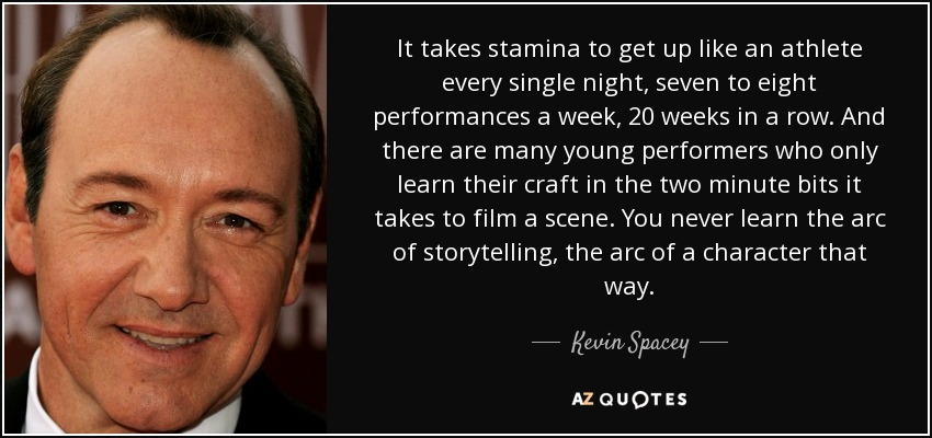It takes stamina to get up like an athlete every single night, seven to eight performances a week, 20 weeks in a row. And there are many young performers who only learn their craft in the two minute bits it takes to film a scene. You never learn the arc of storytelling, the arc of a character that way. - Kevin Spacey