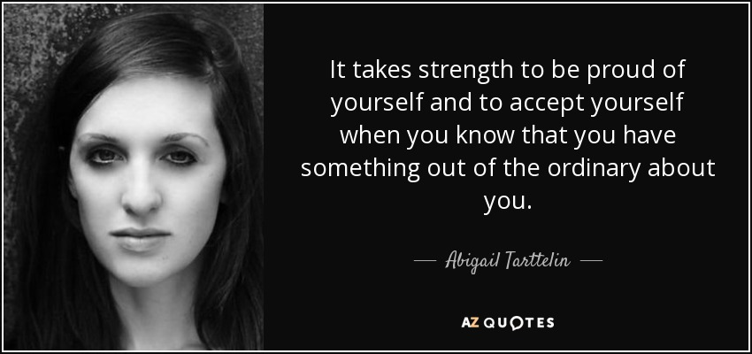 It takes strength to be proud of yourself and to accept yourself when you know that you have something out of the ordinary about you. - Abigail Tarttelin