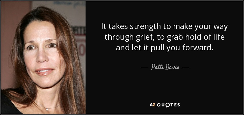 It takes strength to make your way through grief, to grab hold of life and let it pull you forward. - Patti Davis