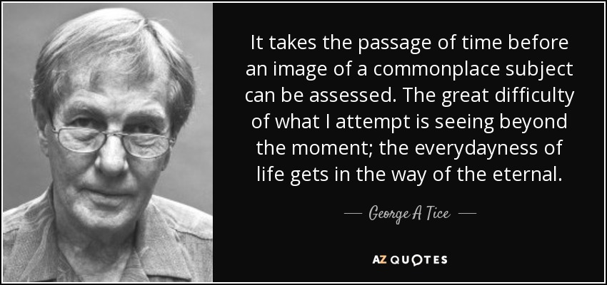 It takes the passage of time before an image of a commonplace subject can be assessed. The great difficulty of what I attempt is seeing beyond the moment; the everydayness of life gets in the way of the eternal. - George A Tice