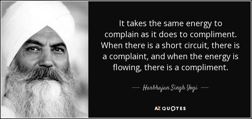 It takes the same energy to complain as it does to compliment. When there is a short circuit, there is a complaint, and when the energy is flowing, there is a compliment. - Harbhajan Singh Yogi