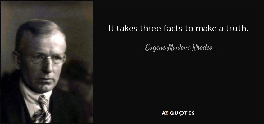 It takes three facts to make a truth. - Eugene Manlove Rhodes