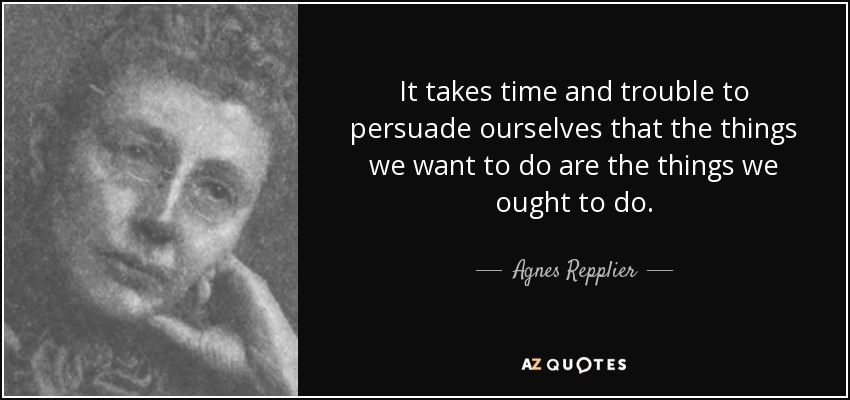 It takes time and trouble to persuade ourselves that the things we want to do are the things we ought to do. - Agnes Repplier