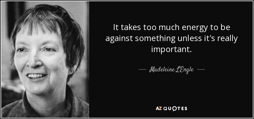 It takes too much energy to be against something unless it's really important. - Madeleine L'Engle