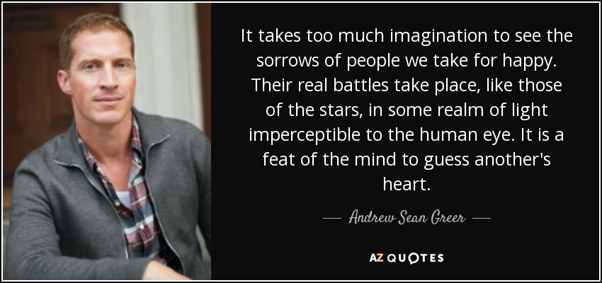 It takes too much imagination to see the sorrows of people we take for happy. Their real battles take place, like those of the stars, in some realm of light imperceptible to the human eye. It is a feat of the mind to guess another's heart. - Andrew Sean Greer