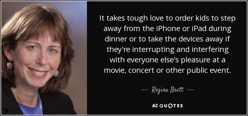 It takes tough love to order kids to step away from the iPhone or iPad during dinner or to take the devices away if they're interrupting and interfering with everyone else's pleasure at a movie, concert or other public event. - Regina Brett