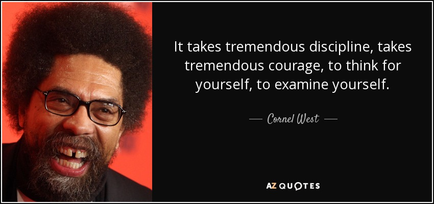 It takes tremendous discipline, takes tremendous courage, to think for yourself, to examine yourself. - Cornel West