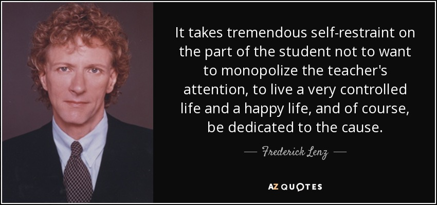 It takes tremendous self-restraint on the part of the student not to want to monopolize the teacher's attention, to live a very controlled life and a happy life, and of course, be dedicated to the cause. - Frederick Lenz
