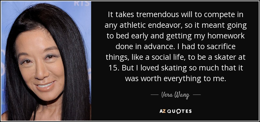 It takes tremendous will to compete in any athletic endeavor, so it meant going to bed early and getting my homework done in advance. I had to sacrifice things, like a social life, to be a skater at 15. But I loved skating so much that it was worth everything to me. - Vera Wang