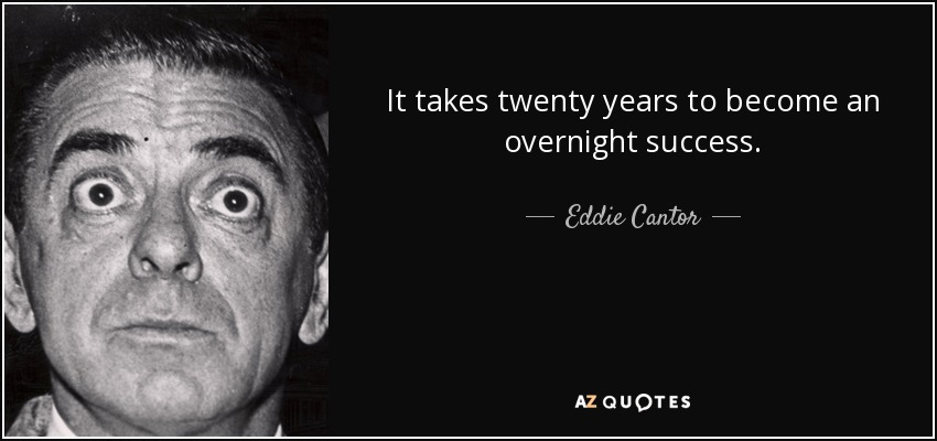 It takes twenty years to become an overnight success. - Eddie Cantor
