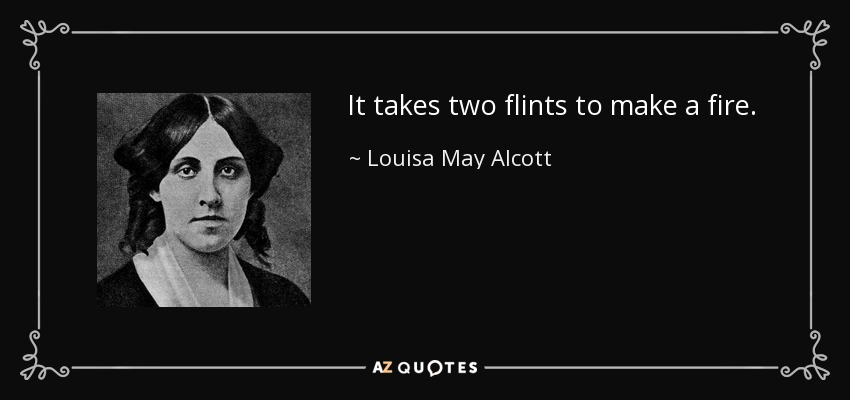 It takes two flints to make a fire. - Louisa May Alcott