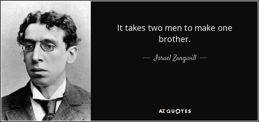 It takes two men to make one brother. - Israel Zangwill