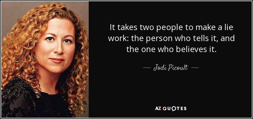 It takes two people to make a lie work: the person who tells it, and the one who believes it. - Jodi Picoult