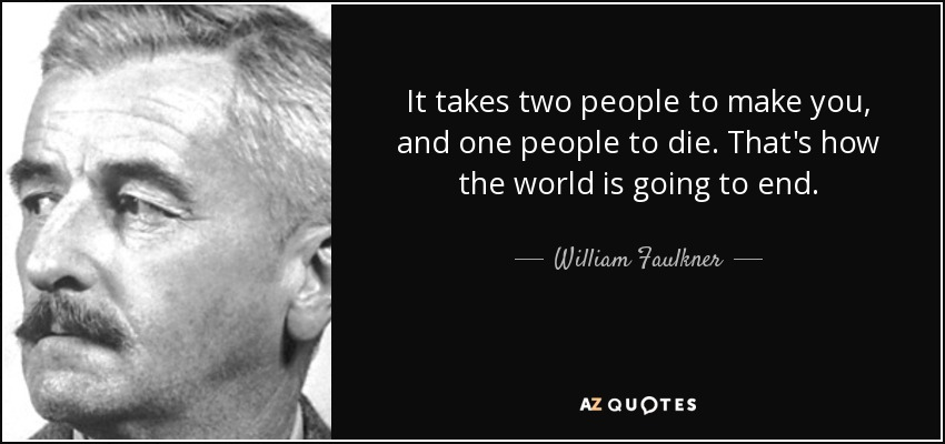 It takes two people to make you, and one people to die. That's how the world is going to end. - William Faulkner