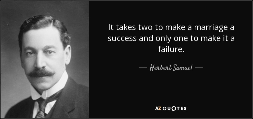 It takes two to make a marriage a success and only one to make it a failure. - Herbert Samuel, 1st Viscount Samuel