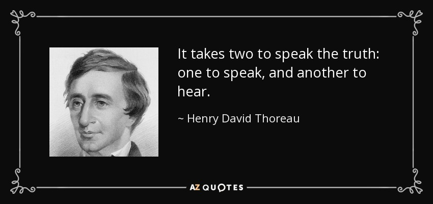 It takes two to speak the truth: one to speak, and another to hear. - Henry David Thoreau