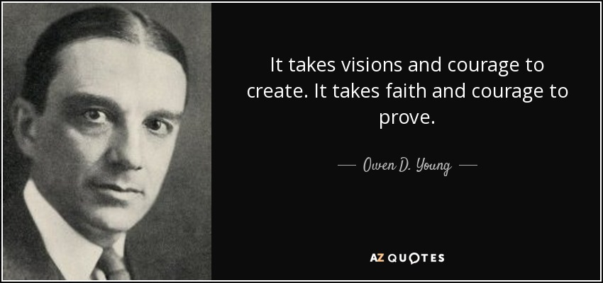 It takes visions and courage to create. It takes faith and courage to prove. - Owen D. Young