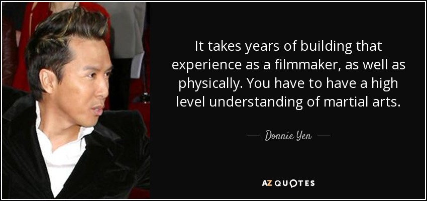 It takes years of building that experience as a filmmaker, as well as physically. You have to have a high level understanding of martial arts. - Donnie Yen