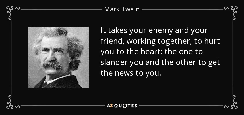 It takes your enemy and your friend, working together, to hurt you to the heart: the one to slander you and the other to get the news to you. - Mark Twain