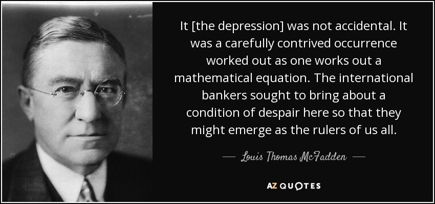 It [the depression] was not accidental. It was a carefully contrived occurrence worked out as one works out a mathematical equation. The international bankers sought to bring about a condition of despair here so that they might emerge as the rulers of us all. - Louis Thomas McFadden