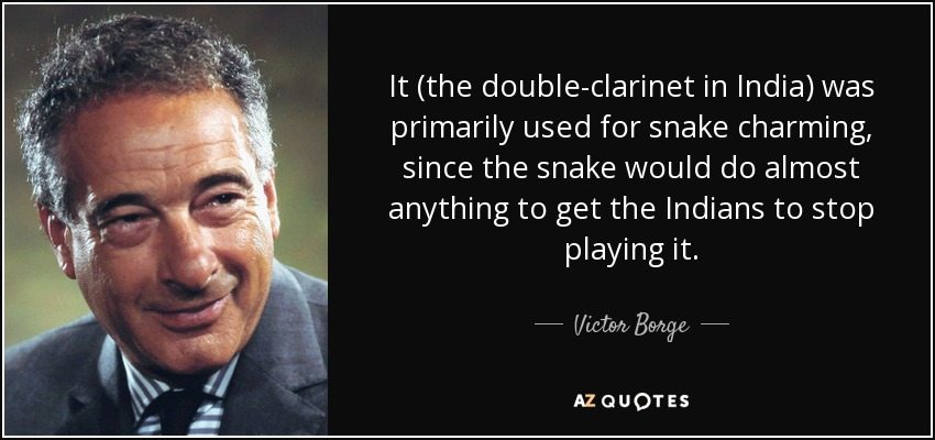 It (the double-clarinet in India) was primarily used for snake charming, since the snake would do almost anything to get the Indians to stop playing it. - Victor Borge