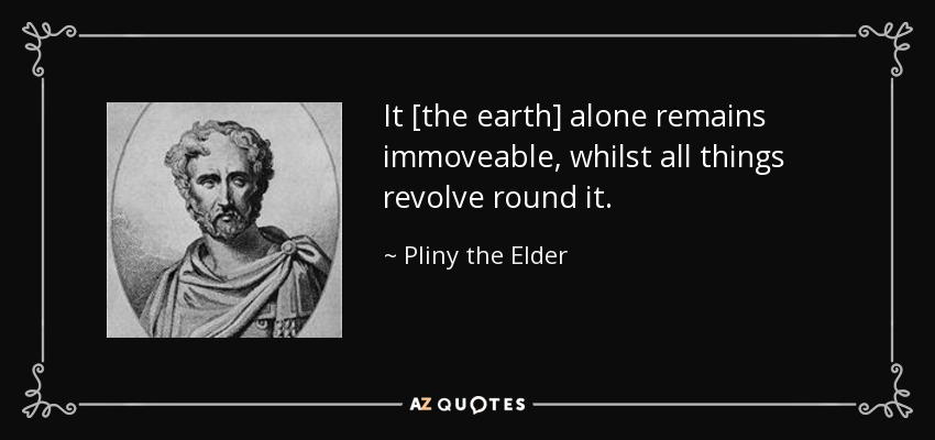 It [the earth] alone remains immoveable, whilst all things revolve round it. - Pliny the Elder