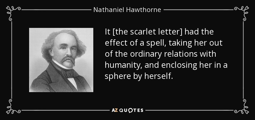 It [the scarlet letter] had the effect of a spell, taking her out of the ordinary relations with humanity, and enclosing her in a sphere by herself. - Nathaniel Hawthorne