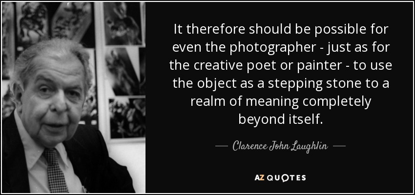 It therefore should be possible for even the photographer - just as for the creative poet or painter - to use the object as a stepping stone to a realm of meaning completely beyond itself. - Clarence John Laughlin