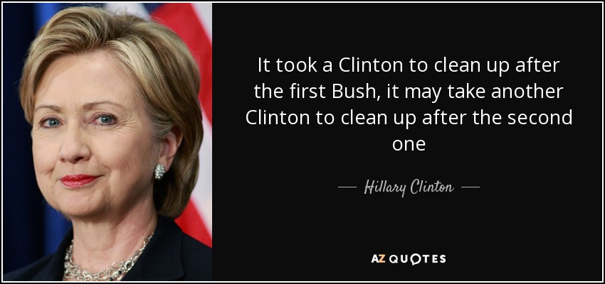 It took a Clinton to clean up after the first Bush, it may take another Clinton to clean up after the second one - Hillary Clinton