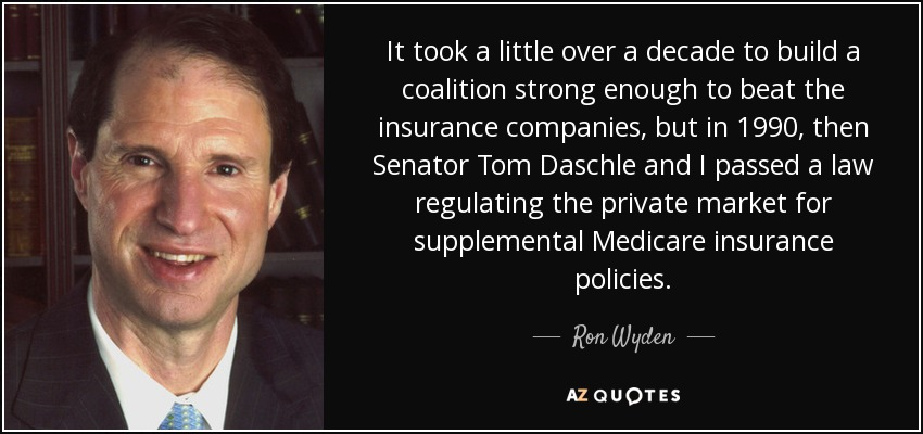 It took a little over a decade to build a coalition strong enough to beat the insurance companies, but in 1990, then Senator Tom Daschle and I passed a law regulating the private market for supplemental Medicare insurance policies. - Ron Wyden