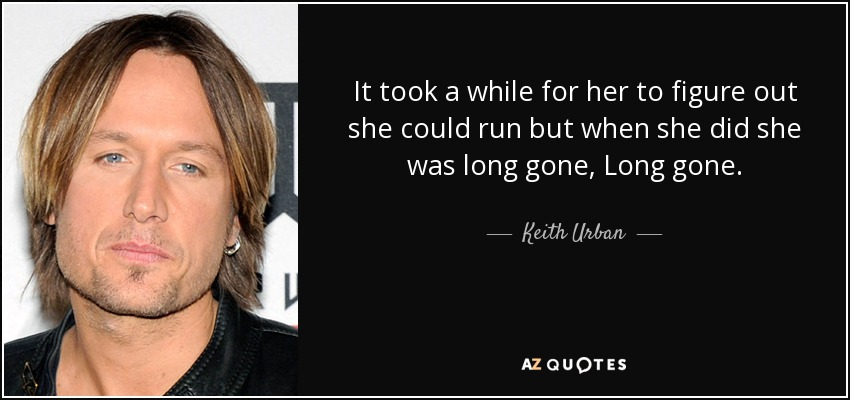 It took a while for her to figure out she could run but when she did she was long gone, Long gone. - Keith Urban