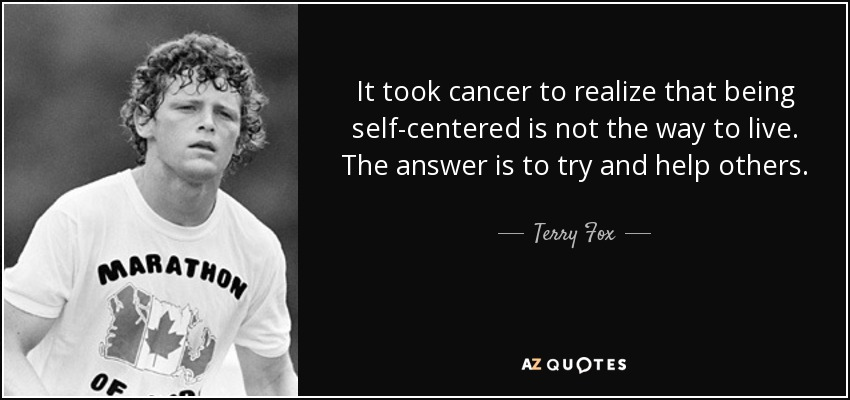 It took cancer to realize that being self-centered is not the way to live. The answer is to try and help others. - Terry Fox