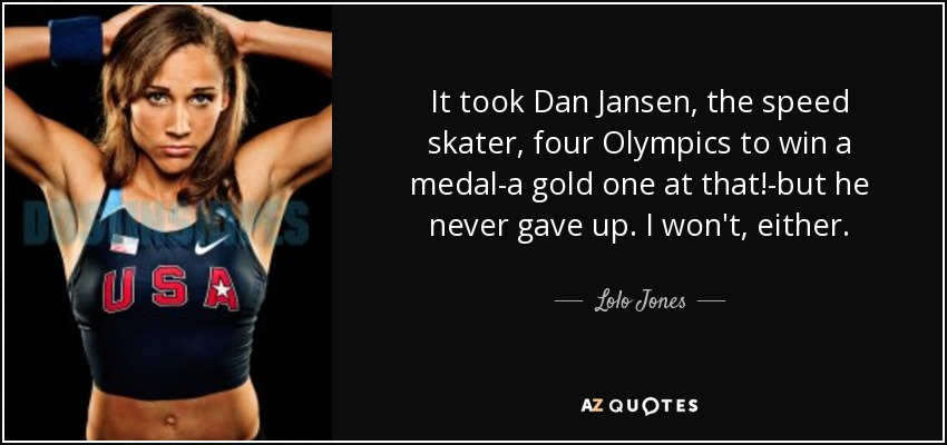 It took Dan Jansen, the speed skater, four Olympics to win a medal-a gold one at that!-but he never gave up. I won't, either. - Lolo Jones