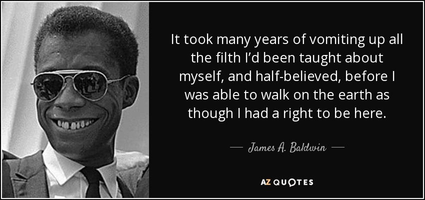 It took many years of vomiting up all the filth I'd been taught about myself, and half-believed, before I was able to walk on the earth as though I had a right to be here. - James A. Baldwin